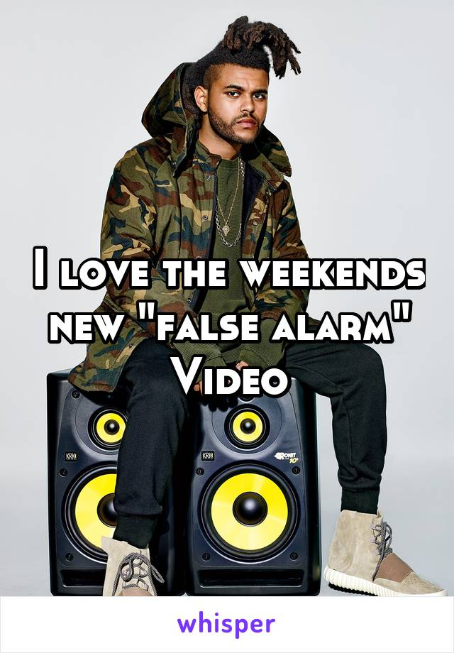 "I love the weekends new ""false alarm"" Video"