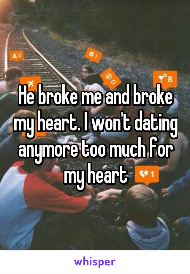 He broke me and broke my heart. I won't dating anymore too much for my heart