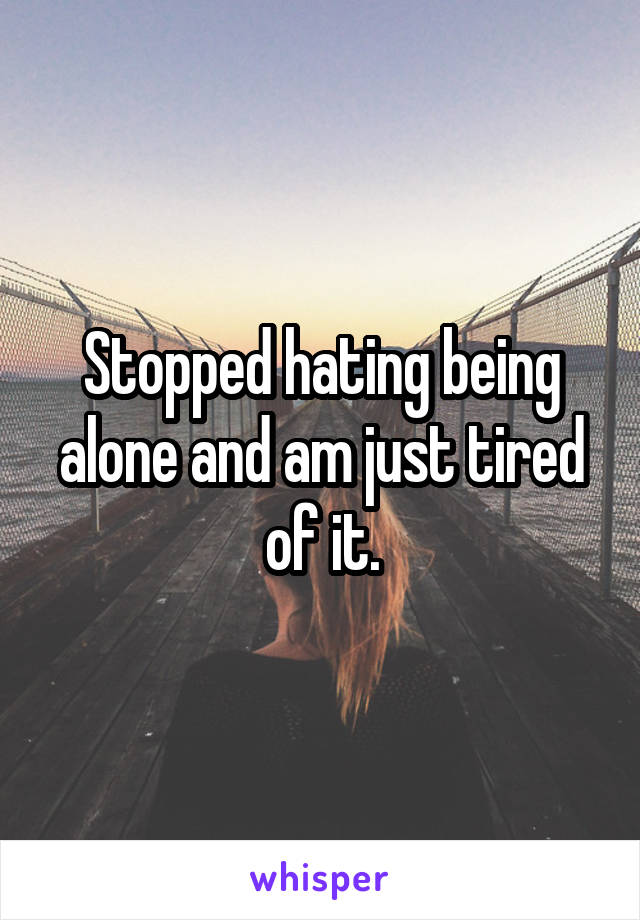 Stopped hating being alone and am just tired of it.