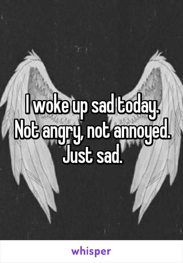 I woke up sad today. Not angry, not annoyed. Just sad.