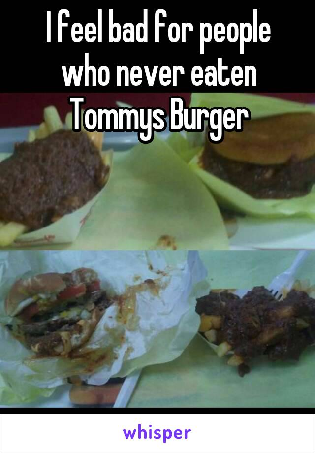 I feel bad for people who never eaten Tommys Burger