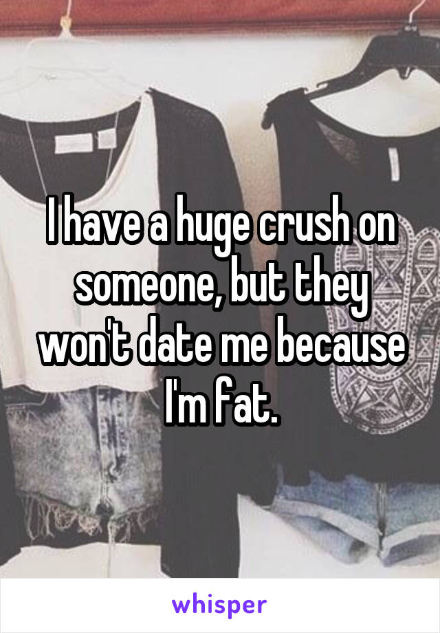 I have a huge crush on someone, but they won't date me because I'm fat.