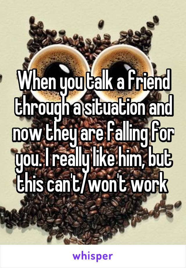 When you talk a friend through a situation and now they are falling for you. I really like him, but this can't/won't work