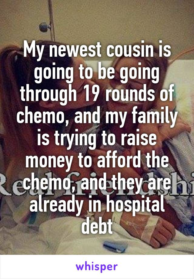 My newest cousin is going to be going through 19 rounds of chemo, and my family is trying to raise money to afford the chemo, and they are already in hospital debt