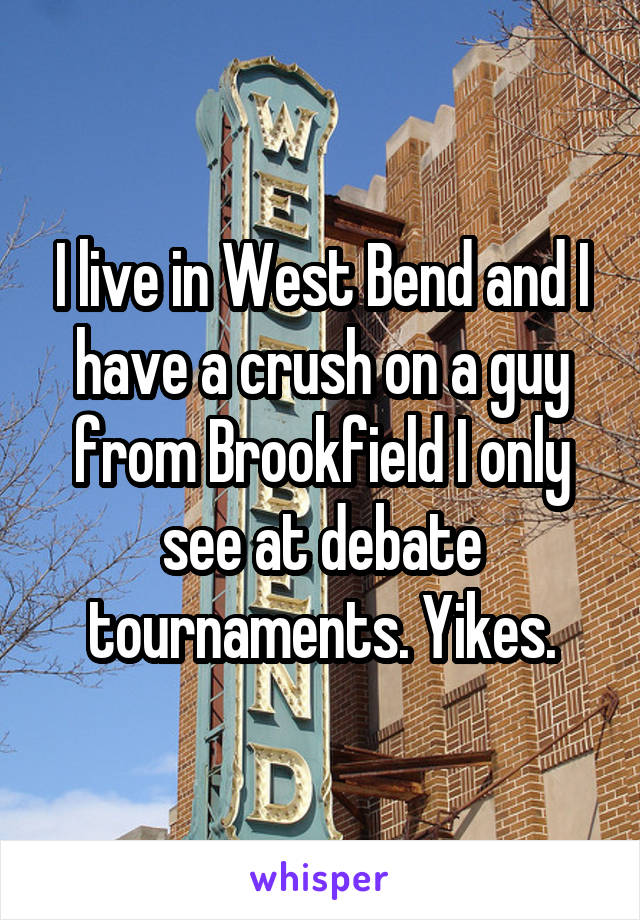 I live in West Bend and I have a crush on a guy from Brookfield I only see at debate tournaments. Yikes.