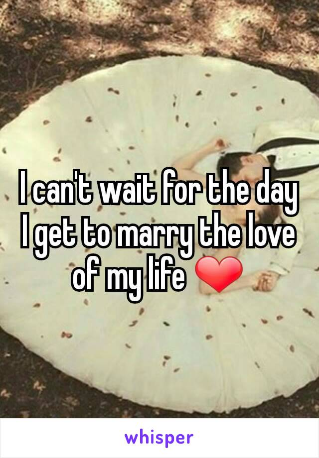 I can't wait for the day I get to marry the love of my life ❤