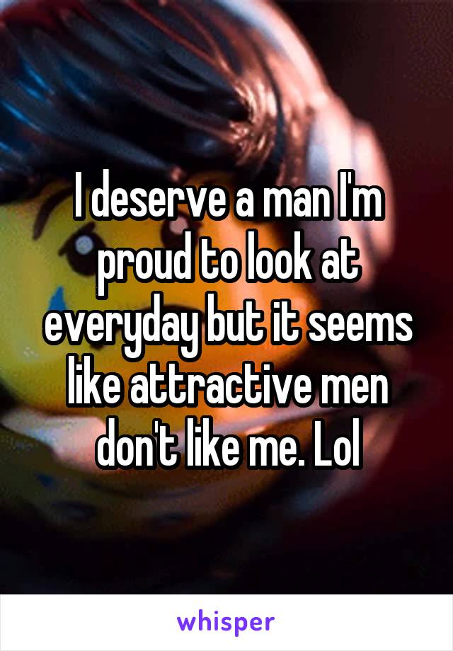 I deserve a man I'm proud to look at everyday but it seems like attractive men don't like me. Lol