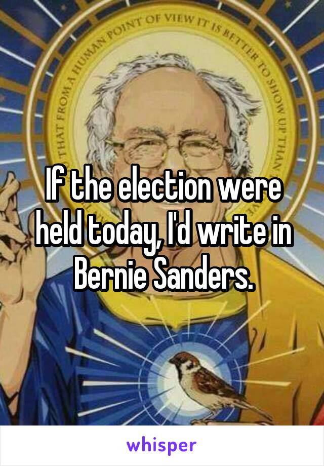 If the election were held today, I'd write in Bernie Sanders.