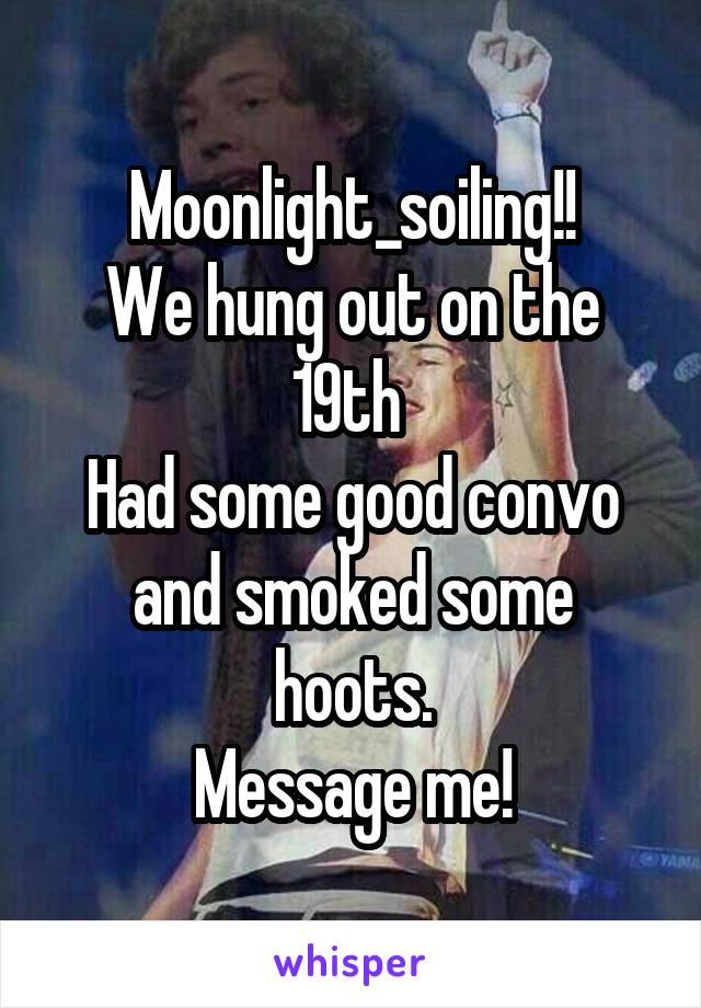 Moonlight_soiling!! We hung out on the 19th  Had some good convo and smoked some hoots. Message me!