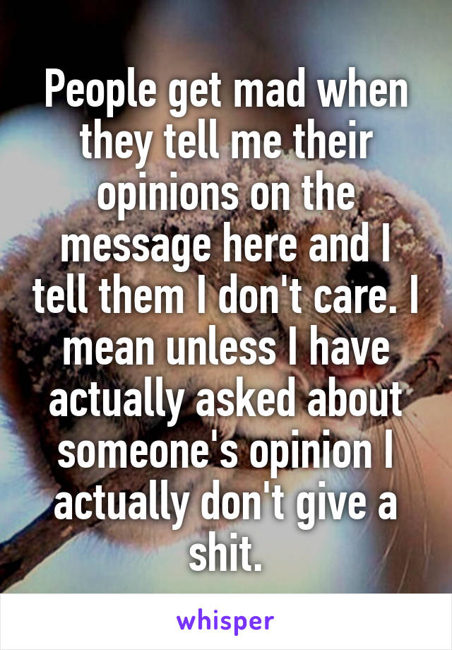 People get mad when they tell me their opinions on the message here and I tell them I don't care. I mean unless I have actually asked about someone's opinion I actually don't give a shit.