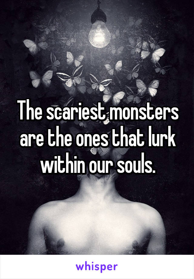 The scariest monsters are the ones that lurk within our souls.