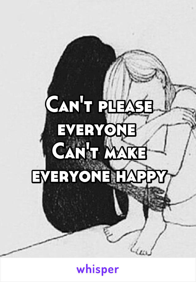 Can't please everyone  Can't make everyone happy