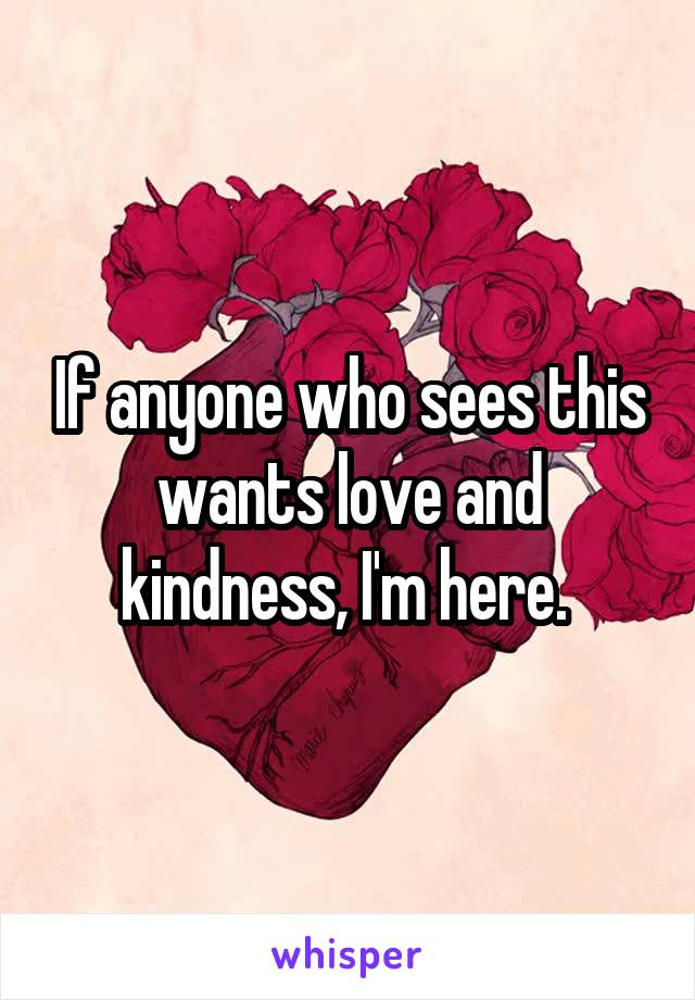 If anyone who sees this wants love and kindness, I'm here.
