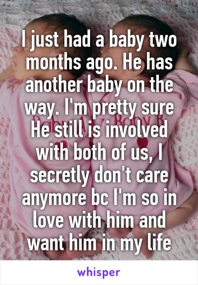 I just had a baby two months ago. He has another baby on the way. I'm pretty sure He still is involved with both of us, I secretly don't care anymore bc I'm so in love with him and want him in my life