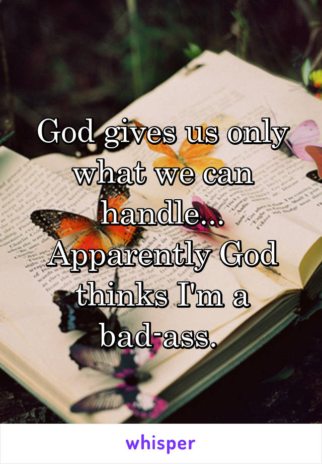 God gives us only what we can handle... Apparently God thinks I'm a bad-ass.