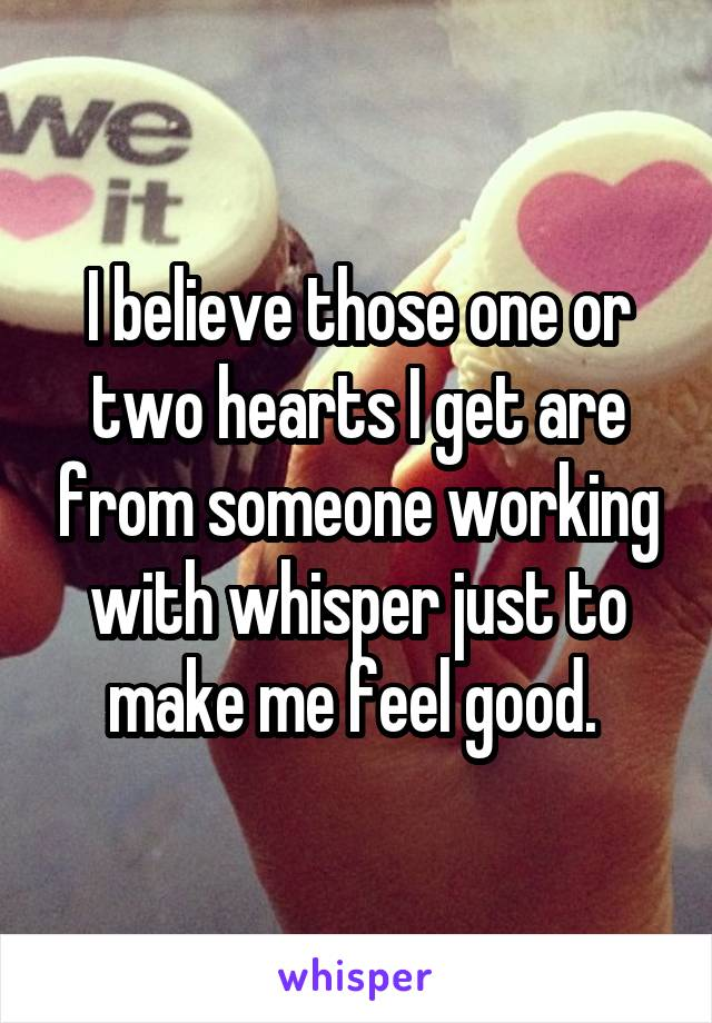 I believe those one or two hearts I get are from someone working with whisper just to make me feel good.