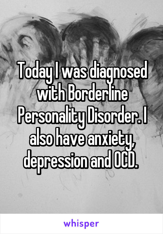 Today I was diagnosed with Borderline Personality Disorder. I also have anxiety, depression and OCD.