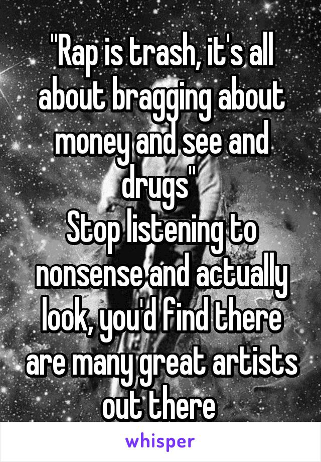 """Rap is trash, it's all about bragging about money and see and drugs""  Stop listening to nonsense and actually look, you'd find there are many great artists out there"