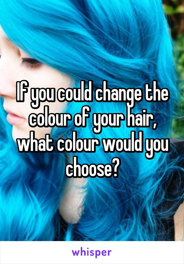 If you could change the colour of your hair, what colour would you choose?
