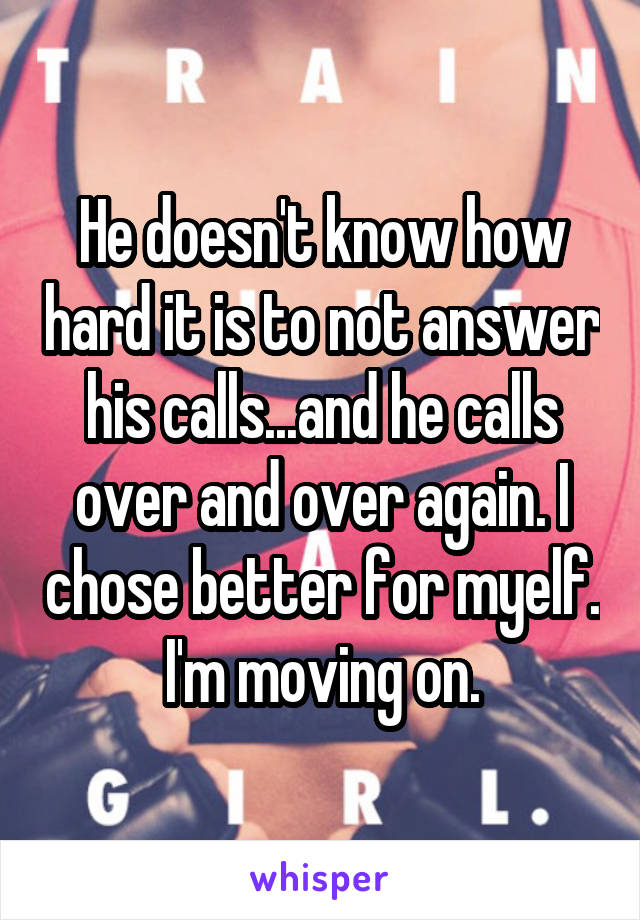 He doesn't know how hard it is to not answer his calls...and he calls over and over again. I chose better for myelf. I'm moving on.