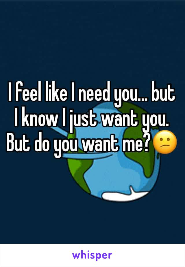 I feel like I need you... but I know I just want you. But do you want me?😕