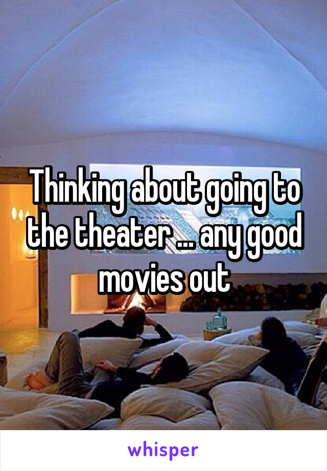 Thinking about going to the theater ... any good movies out