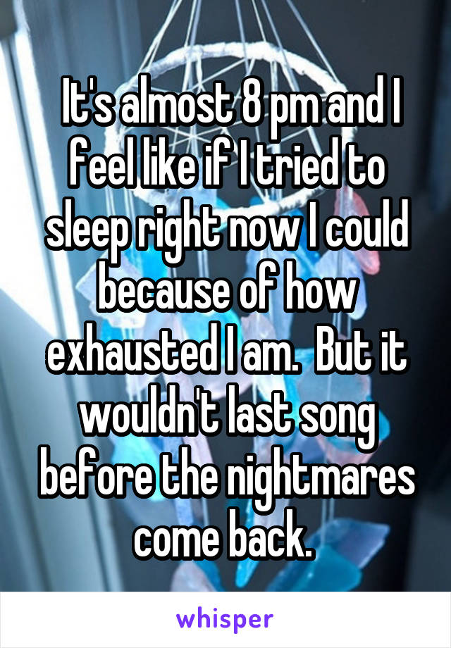 It's almost 8 pm and I feel like if I tried to sleep right now I could because of how exhausted I am.  But it wouldn't last song before the nightmares come back.