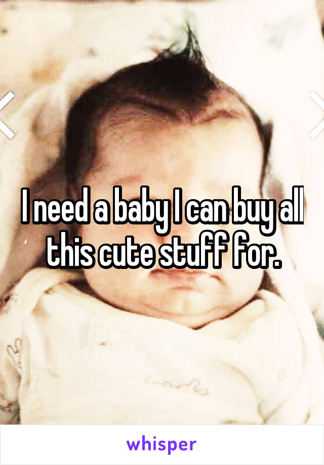 I need a baby I can buy all this cute stuff for.