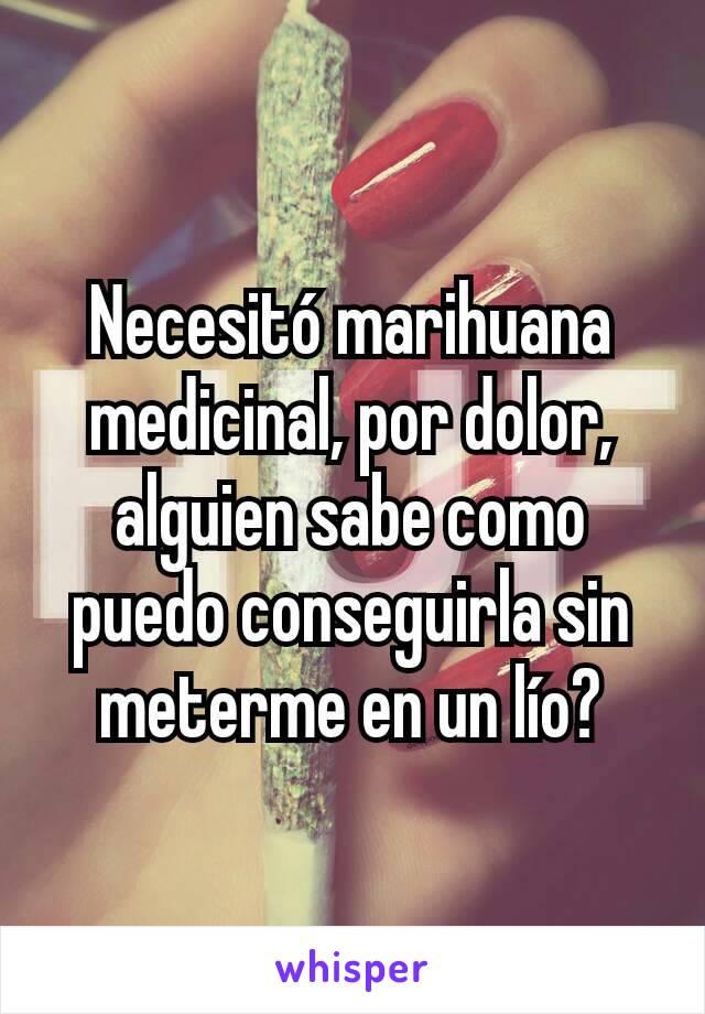 Necesitó marihuana medicinal, por dolor, alguien sabe como puedo conseguirla sin meterme en un lío?