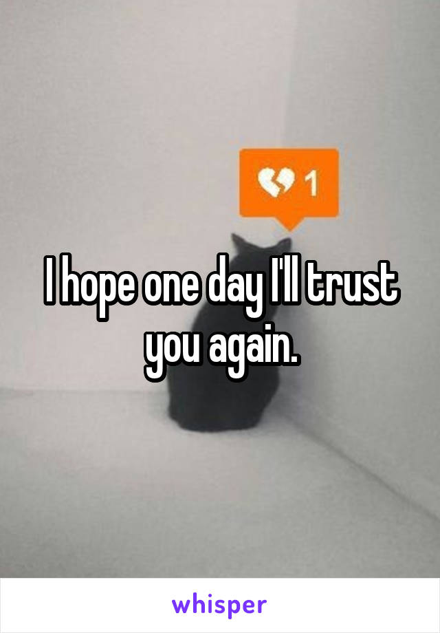 I hope one day I'll trust you again.