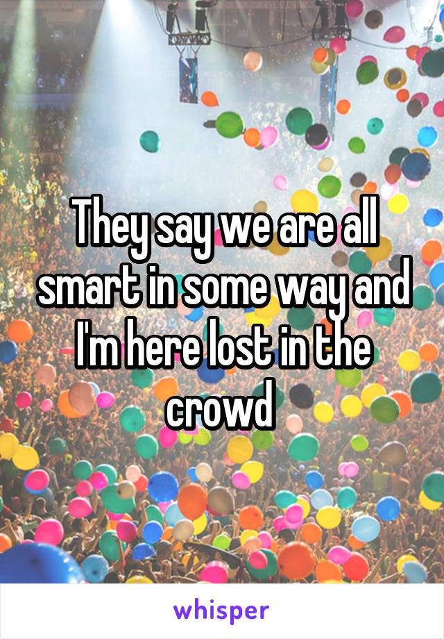 They say we are all smart in some way and I'm here lost in the crowd