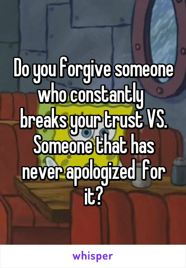 Do you forgive someone who constantly   breaks your trust VS. Someone that has never apologized  for it?