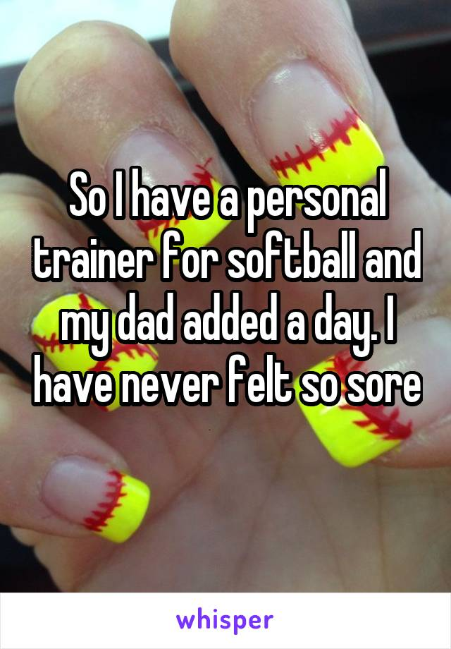 So I have a personal trainer for softball and my dad added a day. I have never felt so sore