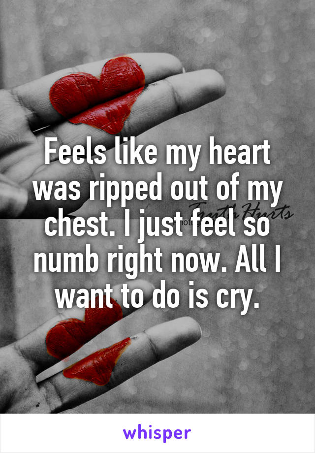 Feels like my heart was ripped out of my chest. I just feel so numb right now. All I want to do is cry.
