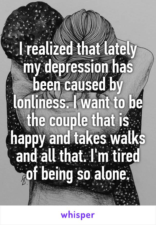 I realized that lately my depression has been caused by lonliness. I want to be the couple that is happy and takes walks and all that. I'm tired of being so alone.