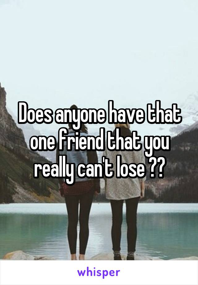 Does anyone have that one friend that you really can't lose ??