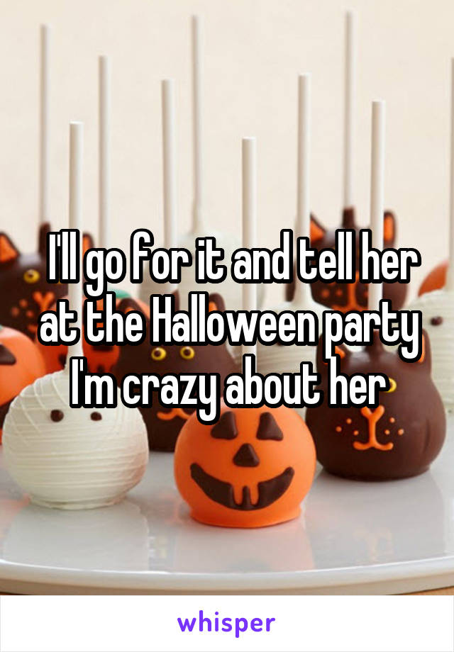 I'll go for it and tell her at the Halloween party I'm crazy about her