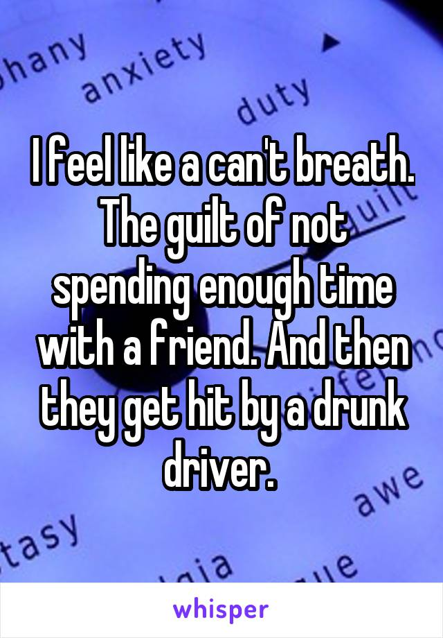 I feel like a can't breath. The guilt of not spending enough time with a friend. And then they get hit by a drunk driver.