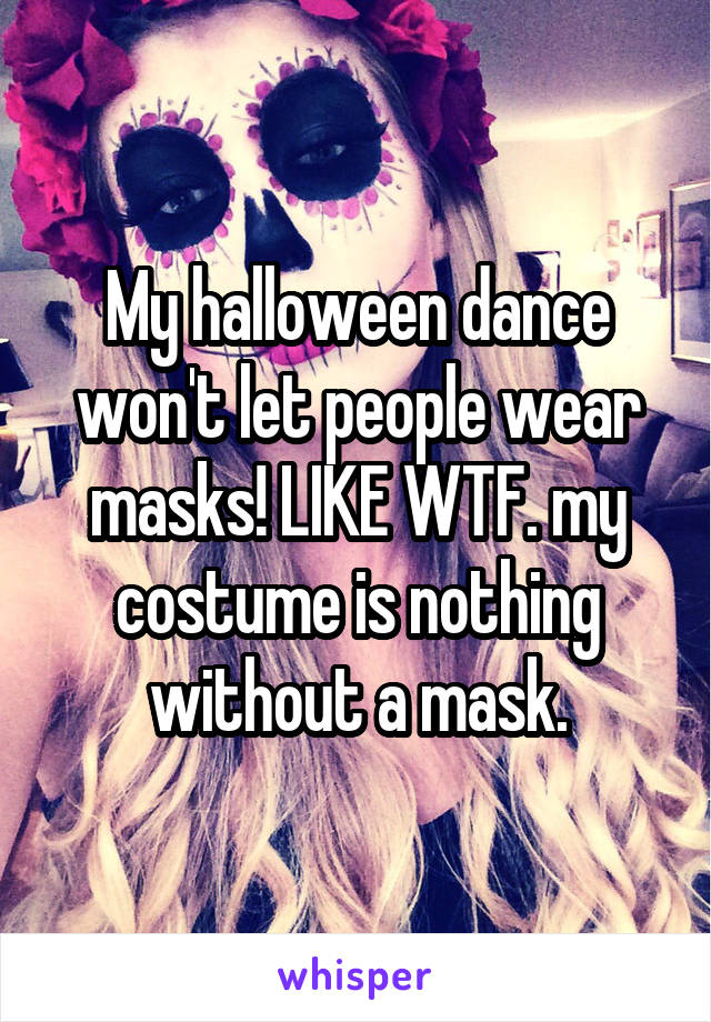My halloween dance won't let people wear masks! LIKE WTF. my costume is nothing without a mask.