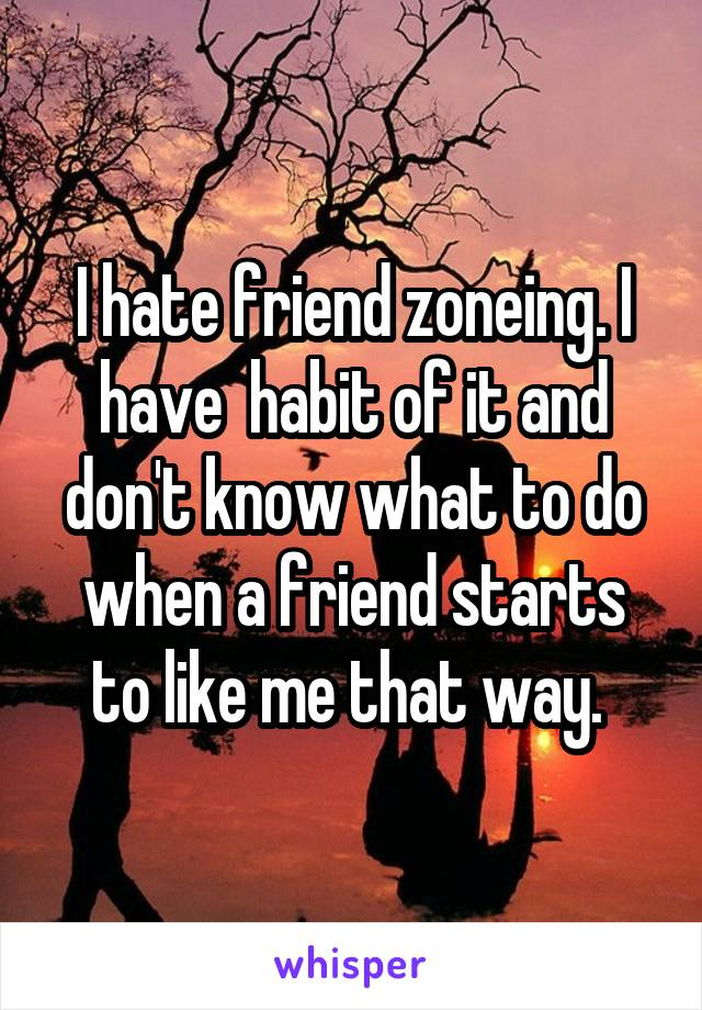 I hate friend zoneing. I have  habit of it and don't know what to do when a friend starts to like me that way.