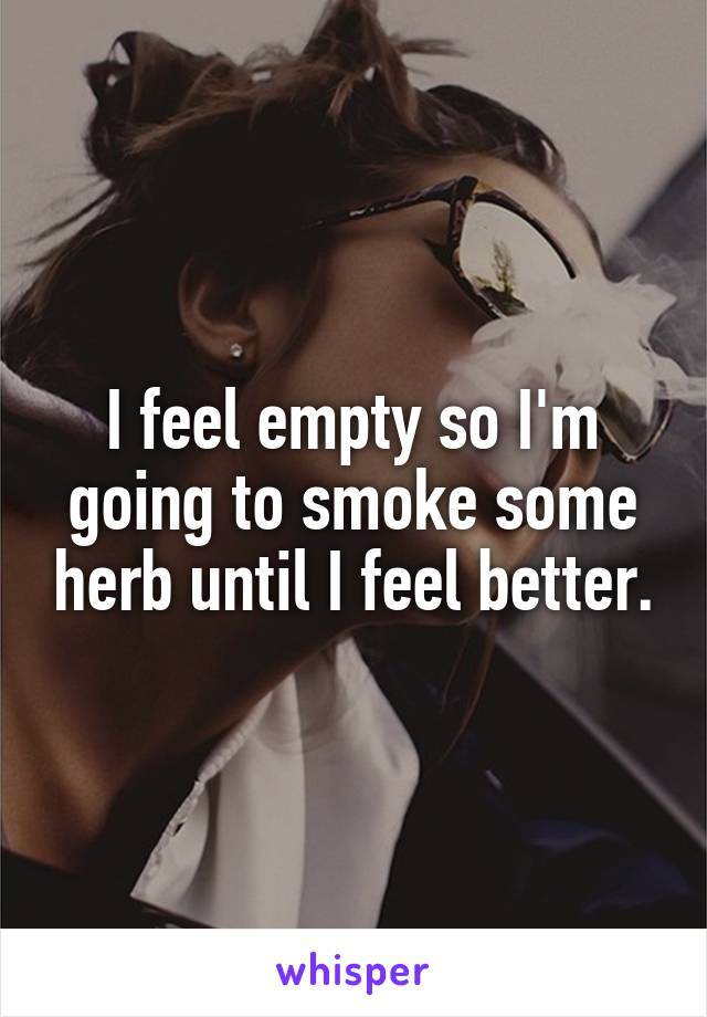 I feel empty so I'm going to smoke some herb until I feel better.