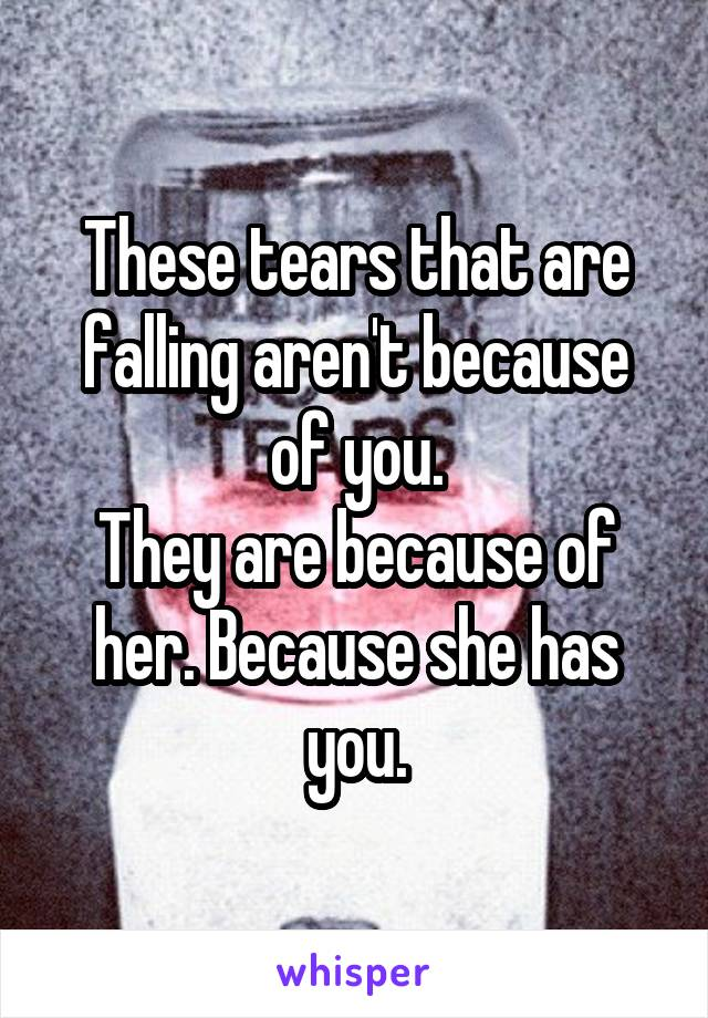 These tears that are falling aren't because of you. They are because of her. Because she has you.