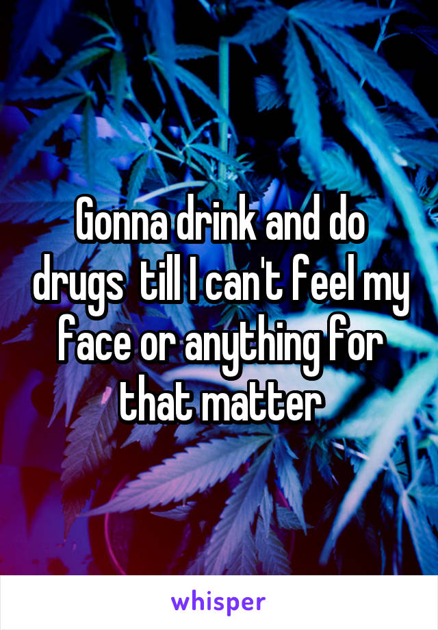 Gonna drink and do drugs  till I can't feel my face or anything for that matter