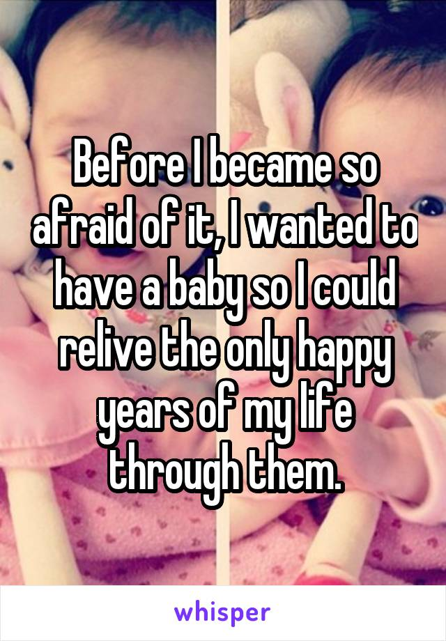 Before I became so afraid of it, I wanted to have a baby so I could relive the only happy years of my life through them.