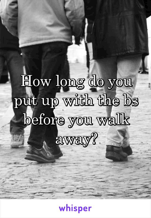 How long do you put up with the bs before you walk away?