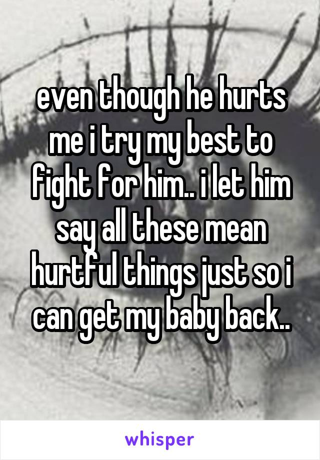 even though he hurts me i try my best to fight for him.. i let him say all these mean hurtful things just so i can get my baby back..
