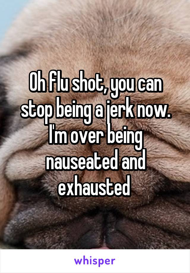 Oh flu shot, you can stop being a jerk now. I'm over being nauseated and exhausted
