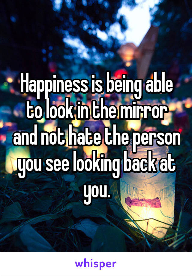 Happiness is being able to look in the mirror and not hate the person you see looking back at you.