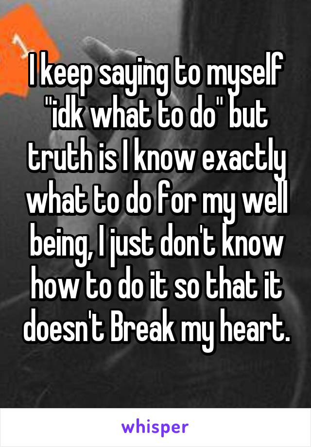"""I keep saying to myself """"idk what to do"""" but truth is I know exactly what to do for my well being, I just don't know how to do it so that it doesn't Break my heart."""