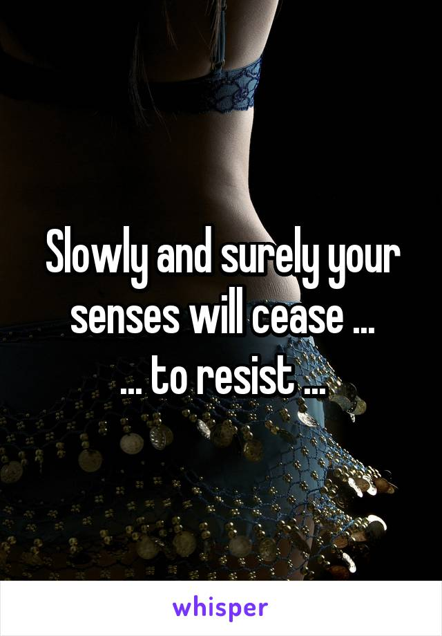 Slowly and surely your senses will cease ... ... to resist ...